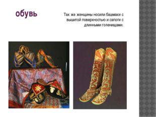 обувь Так же женщины носили башмаки с вышитой поверхностью и сапоги с длинным