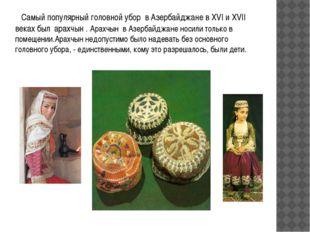 Самый популярный головной убор в Азербайджане в XVI и XVII веках был арахчын