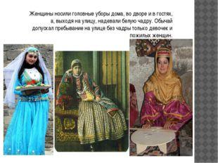 Женщины носили головные уборы дома, во дворе и в гостях, а, выходя на улицу,