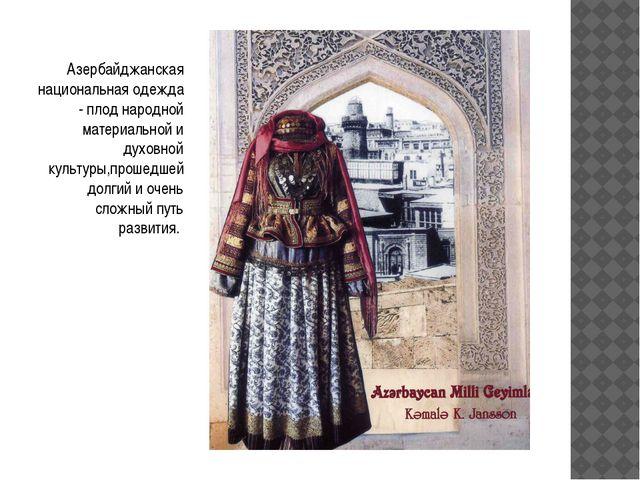 Азербайджанская национальная одежда - плод народной материальной и духовной...