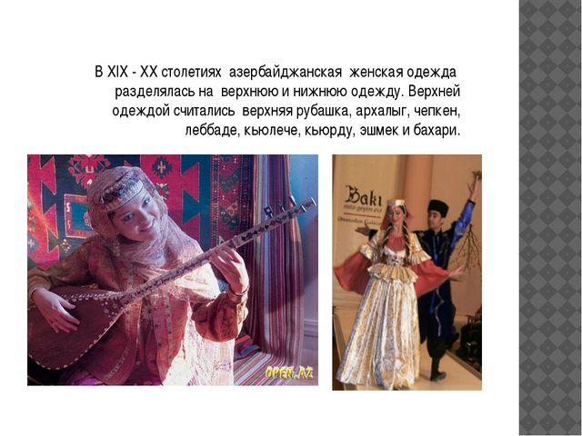 В XIX - ХХ столетиях азербайджанская женская одежда разделялась на верхнюю и...