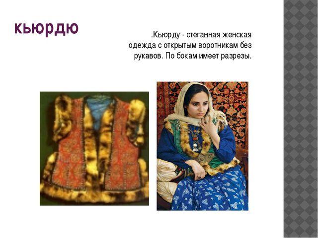 кьюрдю .Кьюрду - стеганная женская одежда с открытым воротникам без рукавов....
