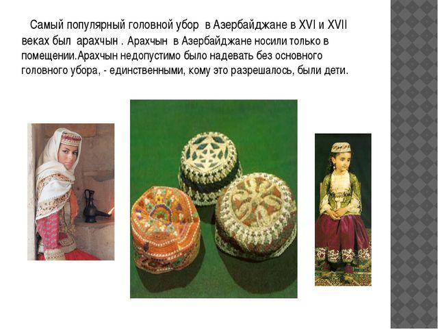 Самый популярный головной убор в Азербайджане в XVI и XVII веках был арахчын...