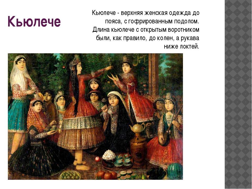 Кьюлече Кьюлече - верхняя женская одежда до пояса, с гофрированным подолом. Д...