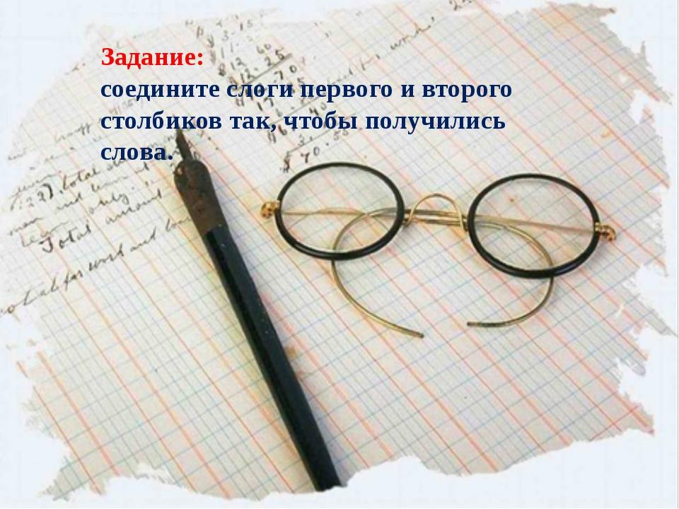 Задание: соедините слоги первого и второго столбиков так, чтобы получились сл...