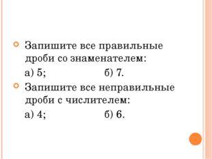 Запишите все правильные дроби со знаменателем: а) 5; б) 7. Запишите все непра