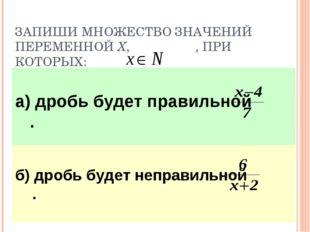 ЗАПИШИ МНОЖЕСТВО ЗНАЧЕНИЙ ПЕРЕМЕННОЙ Х, , ПРИ КОТОРЫХ: а) дробь будет правиль