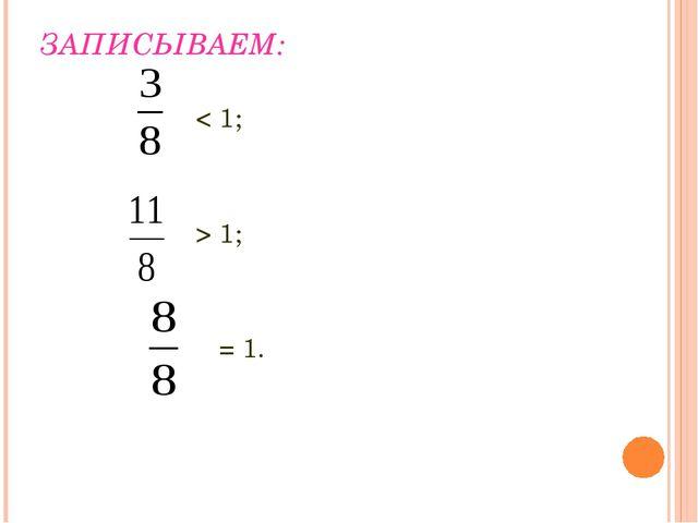 ЗАПИСЫВАЕМ: < 1; > 1; = 1.