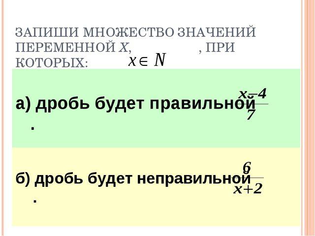 ЗАПИШИ МНОЖЕСТВО ЗНАЧЕНИЙ ПЕРЕМЕННОЙ Х, , ПРИ КОТОРЫХ: а) дробь будет правиль...