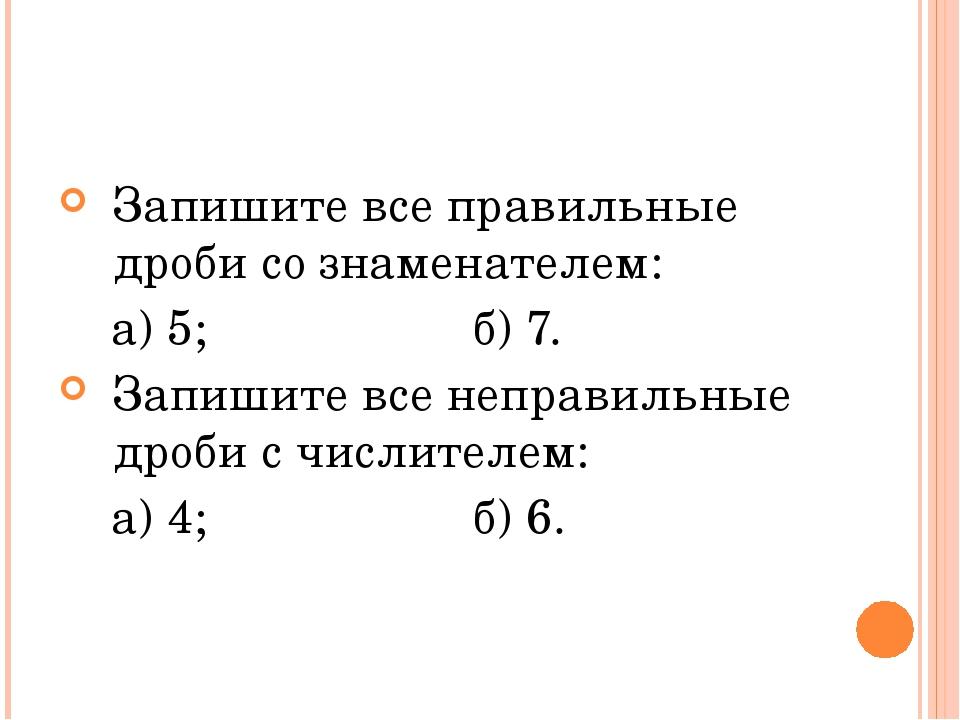 Запишите все правильные дроби со знаменателем: а) 5; б) 7. Запишите все непра...
