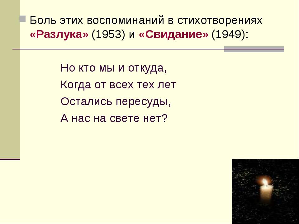 Боль этих воспоминаний в стихотворениях «Разлука» (1953) и «Свидание» (1949):...