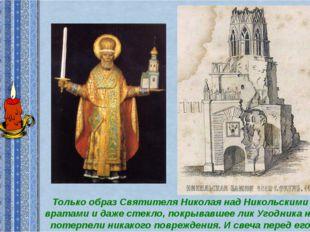 Только образ Святителя Николая над Никольскими вратами и даже стекло, покрыва
