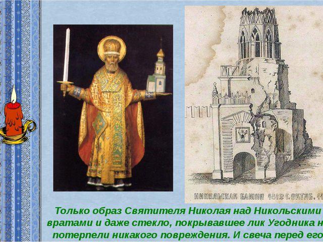Только образ Святителя Николая над Никольскими вратами и даже стекло, покрыва...