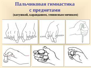* Пальчиковая гимнастика с предметами (катушкой, карандашом, теннисным мячиком)