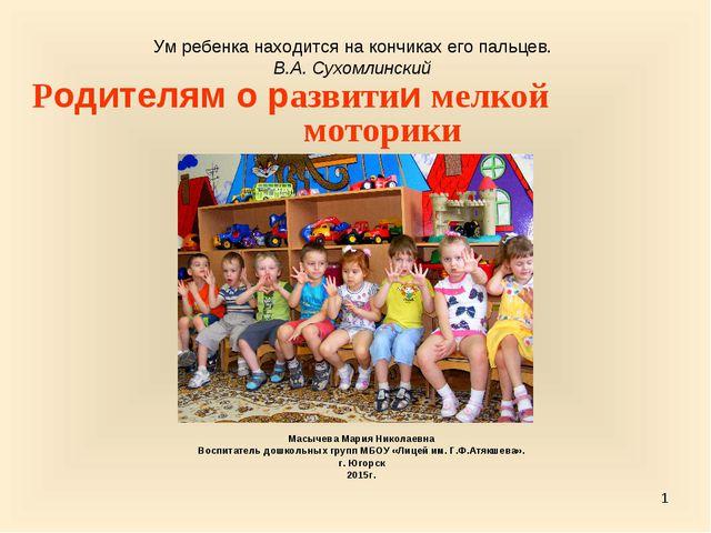 * Родителям о развитии мелкой моторики Масычева Мария Николаевна Воспитатель...