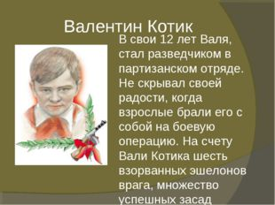 Валентин Котик В свои 12 лет Валя, стал разведчиком в партизанском отряде. Н