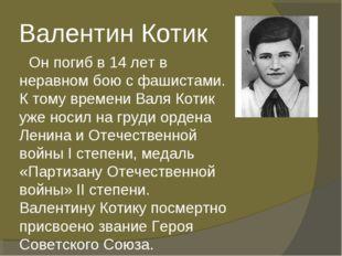 Валентин Котик Он погиб в 14 лет в неравном бою с фашистами. К тому времени В