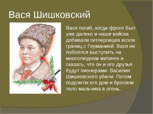 Вася Шишковский Вася погиб, когда фронт был уже далеко и наши войска добивали