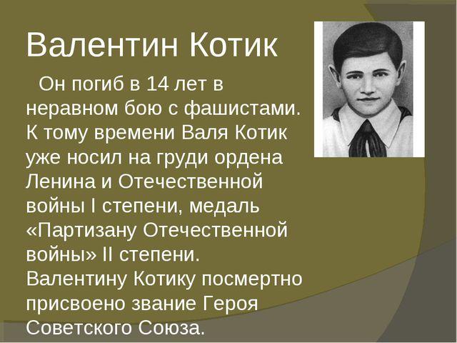 Валентин Котик Он погиб в 14 лет в неравном бою с фашистами. К тому времени В...