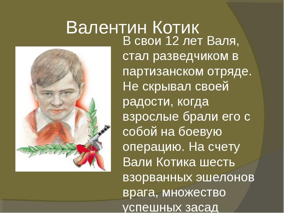 Валентин Котик В свои 12 лет Валя, стал разведчиком в партизанском отряде. Н...