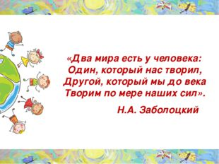 «Два мира есть у человека: Один, который нас творил, Другой, который мы до ве