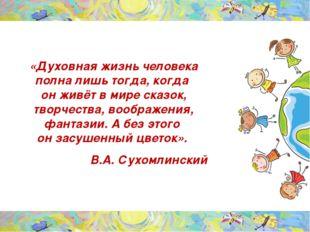 «Духовная жизнь человека полна лишь тогда, когда он живёт в мире сказок, тво