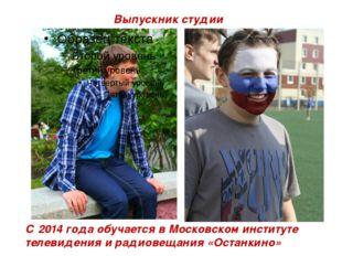 Выпускник студии С 2014 года обучается в Московском институте телевидения и р