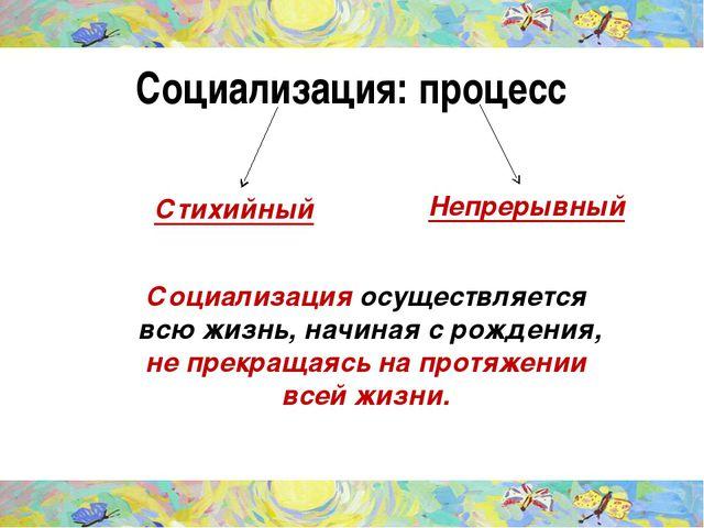 Социализация: процесс Стихийный Непрерывный Социализация осуществляется всю ж...