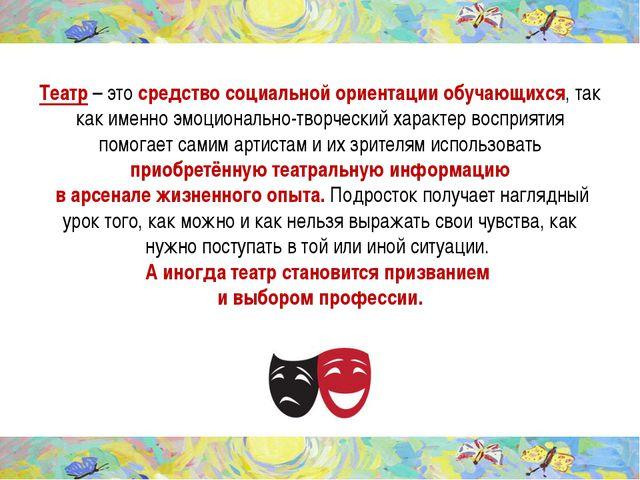 Театр – это средство социальной ориентации обучающихся, так как именно эмоцио...