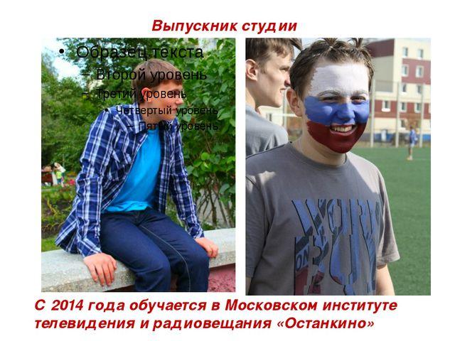 Выпускник студии С 2014 года обучается в Московском институте телевидения и р...