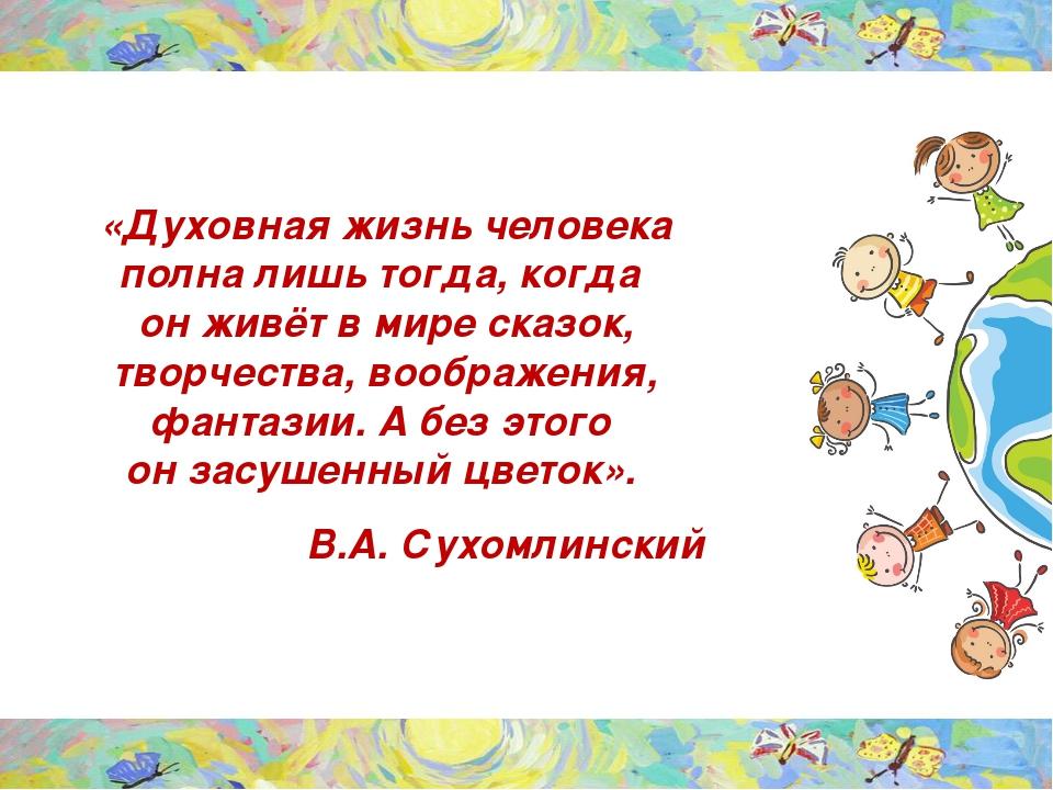 «Духовная жизнь человека полна лишь тогда, когда он живёт в мире сказок, тво...