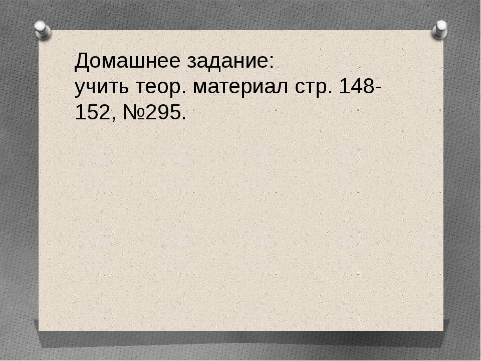 Домашнее задание: учить теор. материал стр. 148-152, №295.