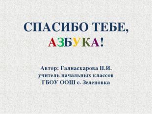 СПАСИБО ТЕБЕ, АЗБУКА! Автор: Галиаскарова Н.И. учитель начальных классов ГБОУ