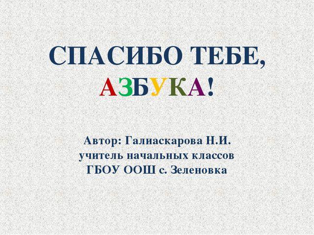 СПАСИБО ТЕБЕ, АЗБУКА! Автор: Галиаскарова Н.И. учитель начальных классов ГБОУ...