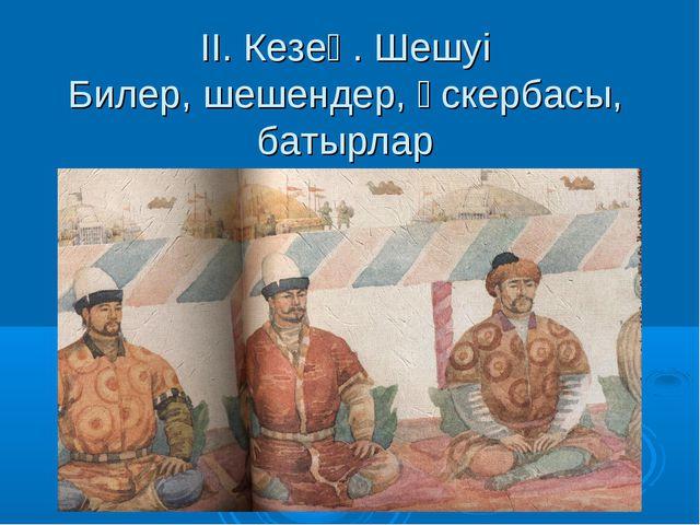 ІІ. Кезең. Шешуі Билер, шешендер, әскербасы, батырлар