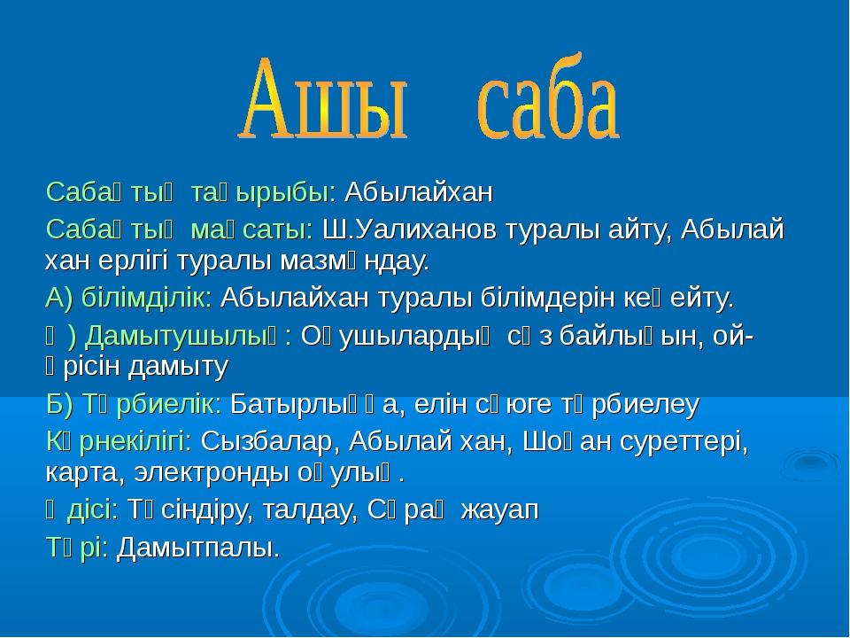Сабақтың тақырыбы: Абылайхан Сабақтың мақсаты: Ш.Уалиханов туралы айту, Абыла...