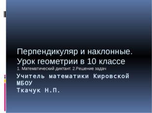 Учитель математики Кировской МБОУ Ткачук Н.П. Перпендикуляр и наклонные. Урок