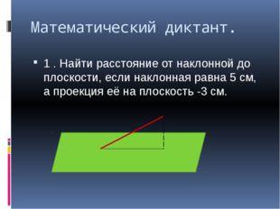 Математический диктант. 1 . Найти расстояние от наклонной до плоскости, если