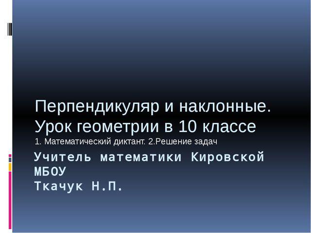 Учитель математики Кировской МБОУ Ткачук Н.П. Перпендикуляр и наклонные. Урок...