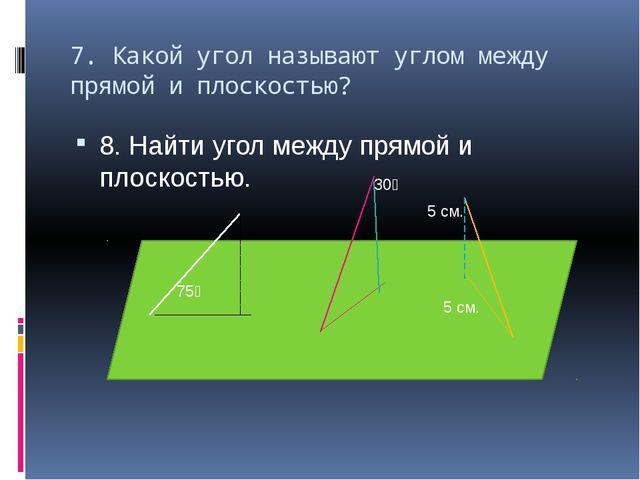 7. Какой угол называют углом между прямой и плоскостью? 8. Найти угол между п...