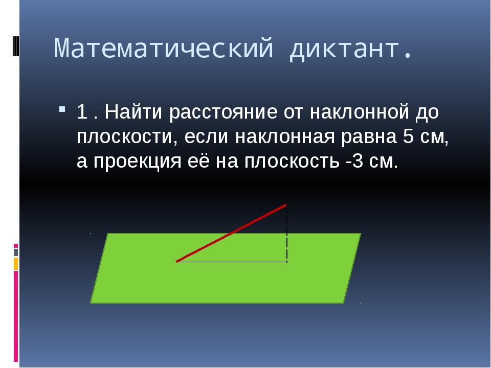 Математический диктант. 1 . Найти расстояние от наклонной до плоскости, если...