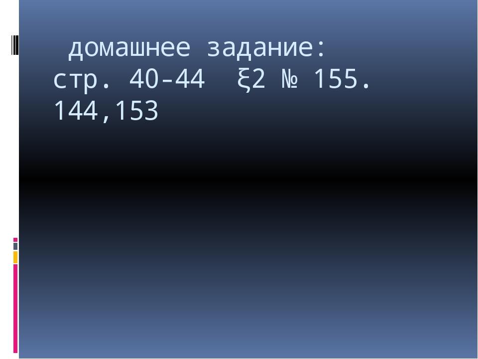 домашнее задание: стр. 40-44 ξ2 № 155. 144,153