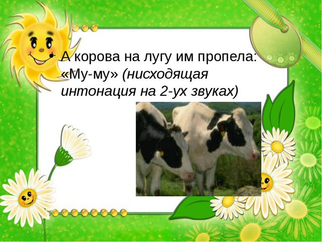 « А корова на лугу им пропела: «Му-му» (нисходящая интонация на 2-ух звуках)
