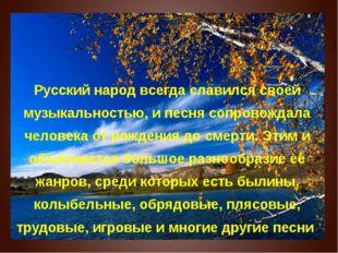 Русский народ всегда славился своей музыкальностью, и песня сопровождала чел