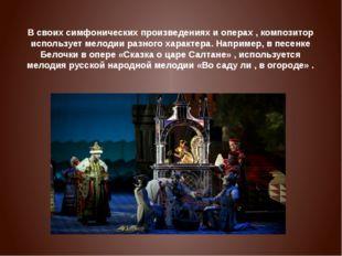 В своих симфонических произведениях и операх , композитор использует мелодии