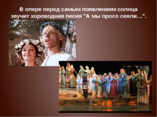 """В опере перед самым появлением солнца звучит хороводная песня """"А мы просо сея"""