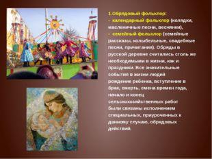 1.Обрядовый фольклор: - календарный фольклор(колядки, масленичные песни, ве