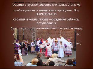 Обряды в русской деревне считались столь же необходимыми в жизни, как и празд