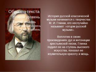История русской классической музыки начинается с творчества М. И. Глинки, ег