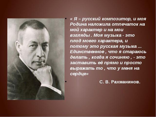 « Я – русский композитор, и моя Родина наложила отпечаток на мой характер и...